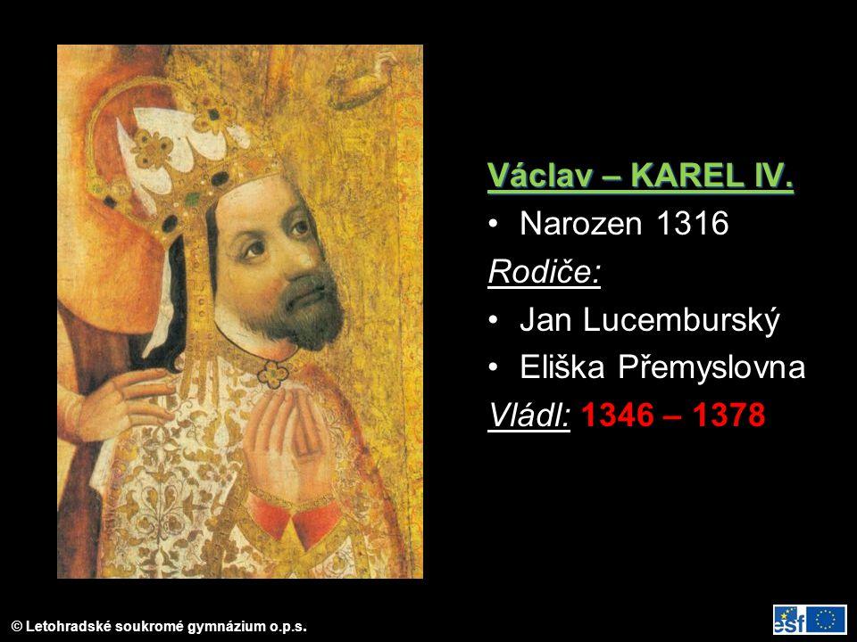 © Letohradské soukromé gymnázium o.p.s. Václav – KAREL IV. Narozen 1316 Rodiče: Jan Lucemburský Eliška Přemyslovna Vládl: 1346 – 1378