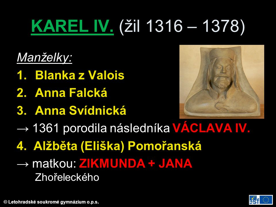 KAREL IV. (žil 1316 – 1378) Manželky: 1.Blanka z Valois 2.Anna Falcká 3.Anna Svídnická → 1361 porodila následníka VÁCLAVA IV. 4. Alžběta (Eliška) Pomo