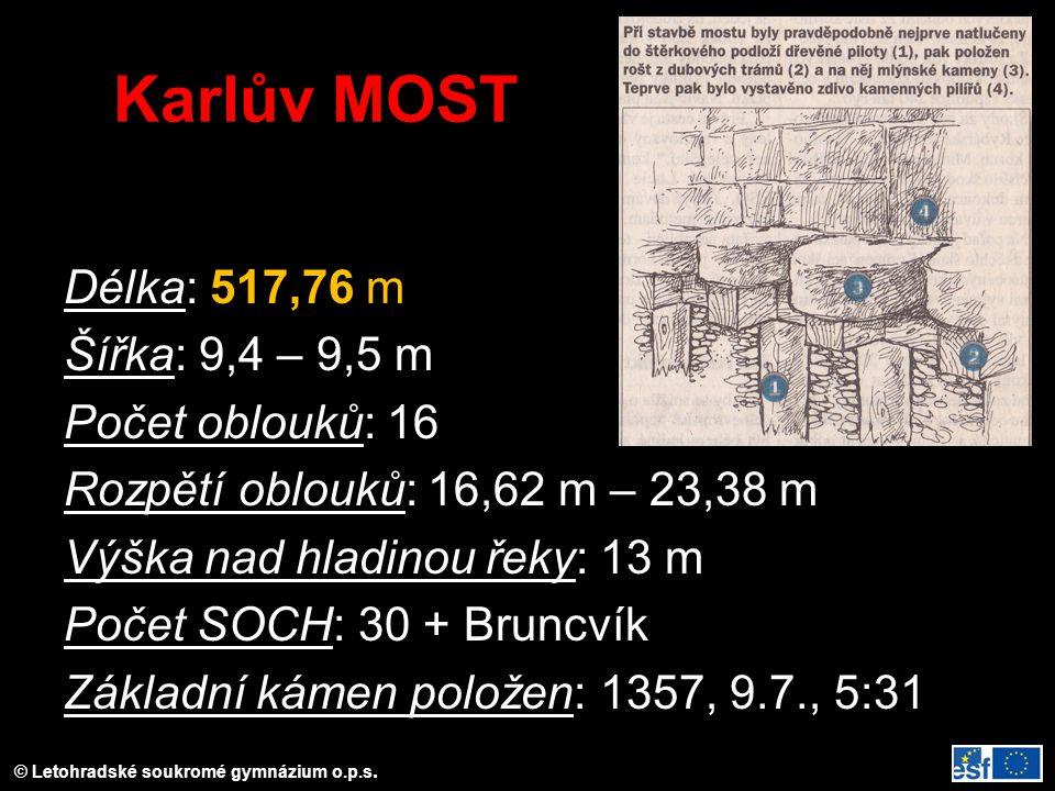 Karlův MOST Délka: 517,76 m Šířka: 9,4 – 9,5 m Počet oblouků: 16 Rozpětí oblouků: 16,62 m – 23,38 m Výška nad hladinou řeky: 13 m Počet SOCH: 30 + Bruncvík Základní kámen položen: 1357, 9.7., 5:31