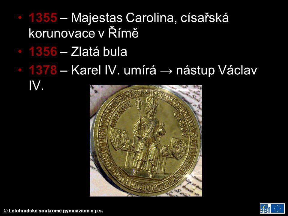 © Letohradské soukromé gymnázium o.p.s. 1355 – Majestas Carolina, císařská korunovace v Římě 1356 – Zlatá bula 1378 – Karel IV. umírá → nástup Václav