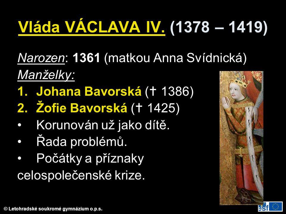 © Letohradské soukromé gymnázium o.p.s. Vláda VÁCLAVA IV. (1378 – 1419) Narozen: 1361 (matkou Anna Svídnická) Manželky: 1.Johana Bavorská (  1386) 2.