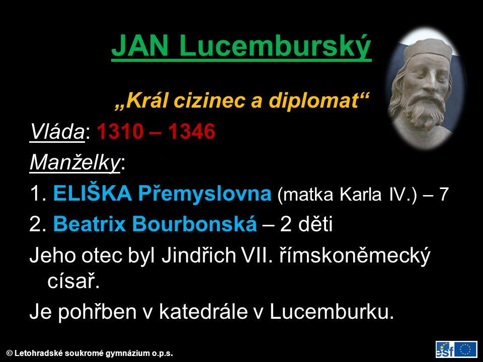 """JAN Lucemburský """"Král cizinec a diplomat"""" Vláda: 1310 – 1346 Manželky: 1. ELIŠKA Přemyslovna (matka Karla IV.) – 7 2. Beatrix Bourbonská – 2 děti Jeho"""