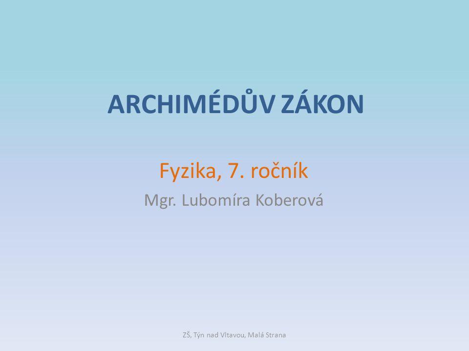 ARCHIMÉDŮV ZÁKON Fyzika, 7. ročník Mgr. Lubomíra Koberová ZŠ, Týn nad Vltavou, Malá Strana