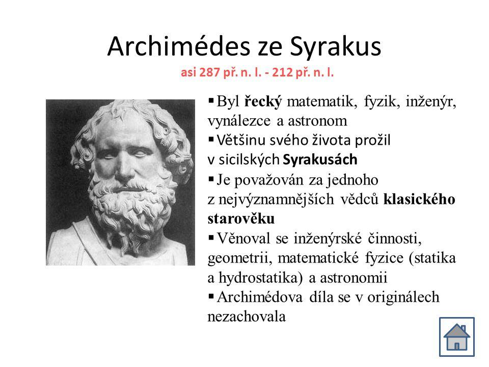 Archimédes ze Syrakus  Byl řecký matematik, fyzik, inženýr, vynálezce a astronom  Většinu svého života prožil v sicilských Syrakusách  Je považován