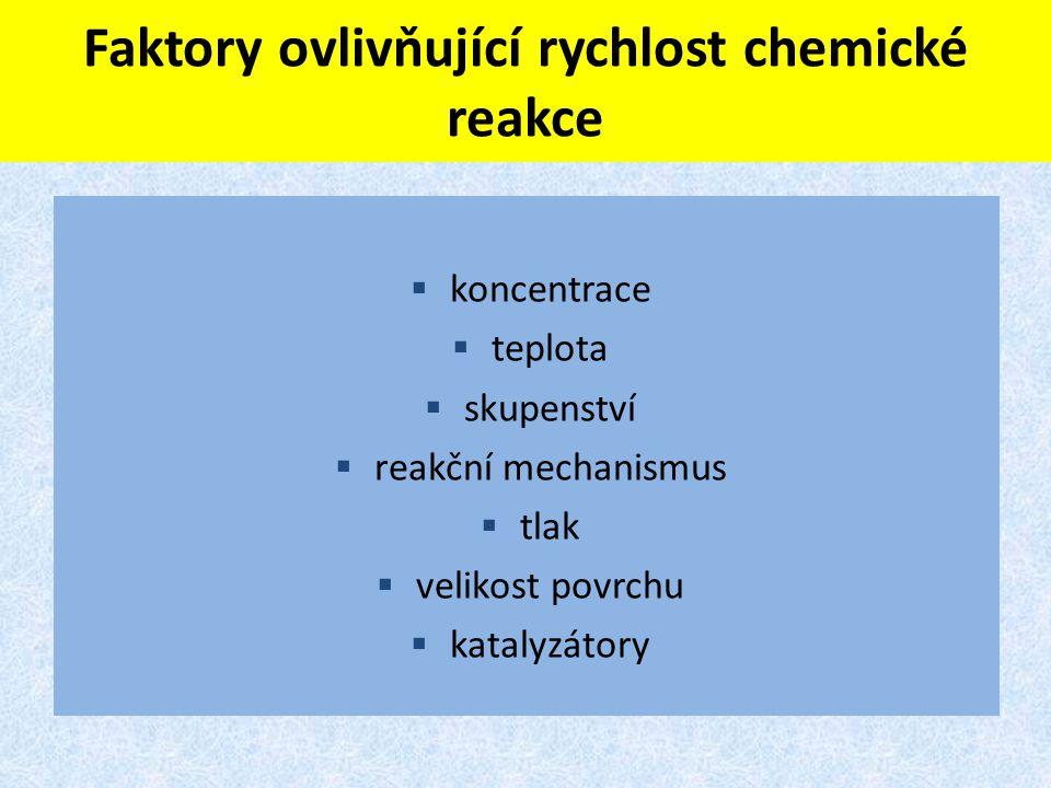 Faktory ovlivňující rychlost chemické reakce  koncentrace  teplota  skupenství  reakční mechanismus  tlak  velikost povrchu  katalyzátory