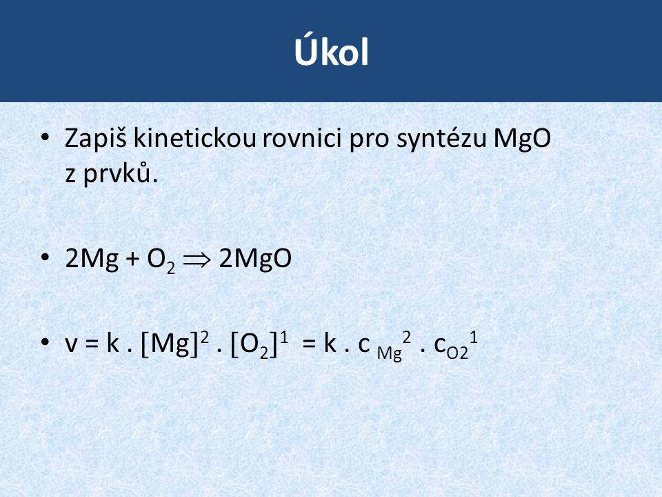 Úkol Zapiš kinetickou rovnici pro syntézu MgO z prvků. 2Mg + O 2  2MgO v = k.  Mg  2.  O 2  1 = k. c Mg 2. c O2 1