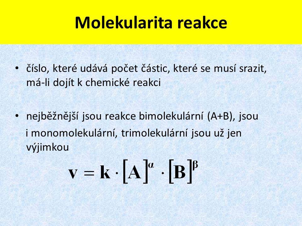 Molekularita reakce číslo, které udává počet částic, které se musí srazit, má-li dojít k chemické reakci nejběžnější jsou reakce bimolekulární (A+B), jsou i monomolekulární, trimolekulární jsou už jen výjimkou