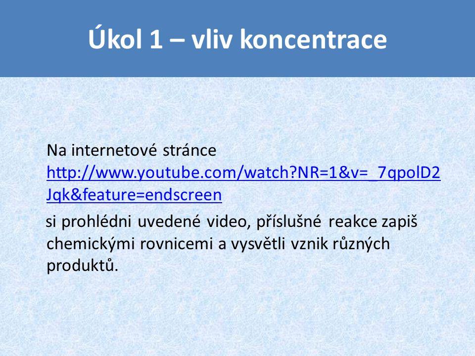 Úkol 1 – vliv koncentrace Na internetové stránce http://www.youtube.com/watch?NR=1&v=_7qpolD2 Jqk&feature=endscreen http://www.youtube.com/watch?NR=1&v=_7qpolD2 Jqk&feature=endscreen si prohlédni uvedené video, příslušné reakce zapiš chemickými rovnicemi a vysvětli vznik různých produktů.