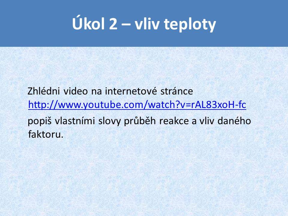Úkol 2 – vliv teploty Zhlédni video na internetové stránce http://www.youtube.com/watch?v=rAL83xoH-fc http://www.youtube.com/watch?v=rAL83xoH-fc popiš vlastními slovy průběh reakce a vliv daného faktoru.