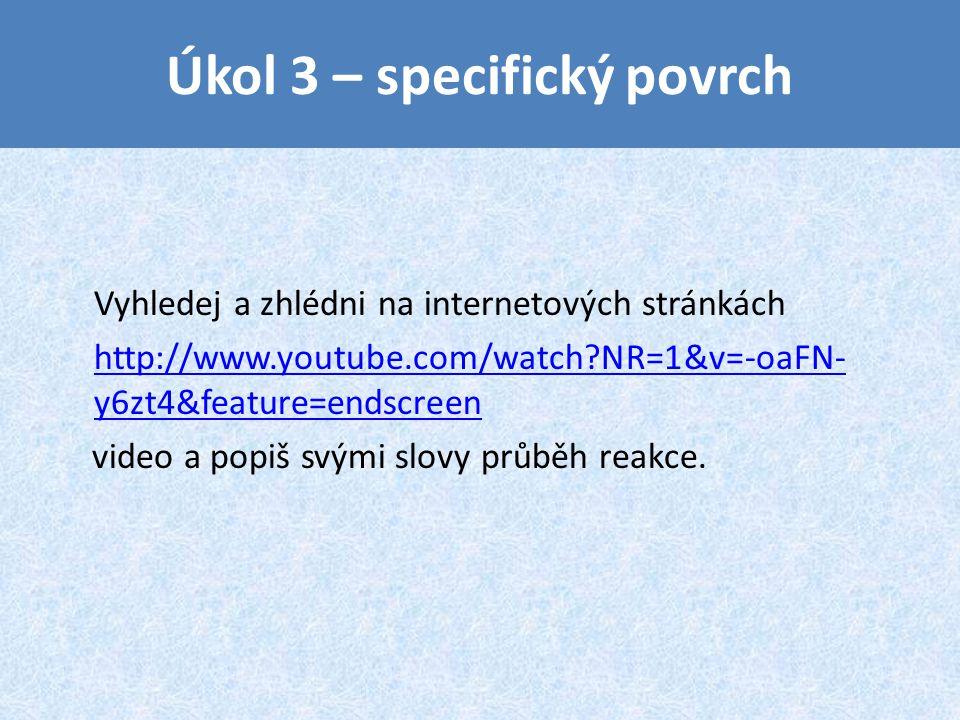 Úkol 3 – specifický povrch Vyhledej a zhlédni na internetových stránkách http://www.youtube.com/watch?NR=1&v=-oaFN- y6zt4&feature=endscreen video a popiš svými slovy průběh reakce.