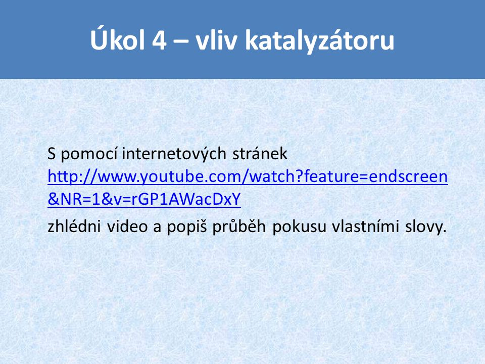Úkol 4 – vliv katalyzátoru S pomocí internetových stránek http://www.youtube.com/watch?feature=endscreen &NR=1&v=rGP1AWacDxY http://www.youtube.com/watch?feature=endscreen &NR=1&v=rGP1AWacDxY zhlédni video a popiš průběh pokusu vlastními slovy.