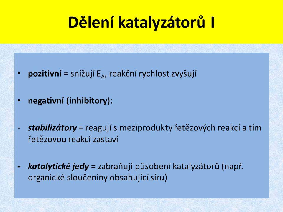 Dělení katalyzátorů I pozitivní = snižují E A, reakční rychlost zvyšují negativní (inhibitory): -stabilizátory = reagují s meziprodukty řetězových rea