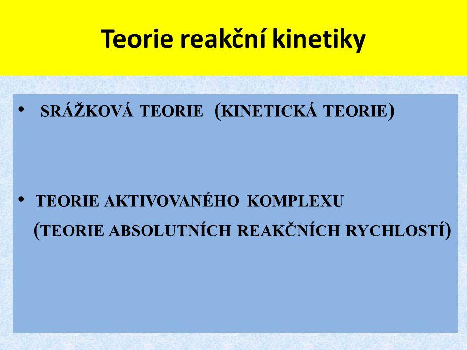 Teorie reakční kinetiky SRÁŽKOVÁ TEORIE ( KINETICKÁ TEORIE ) TEORIE AKTIVOVANÉHO KOMPLEXU ( TEORIE ABSOLUTNÍCH REAKČNÍCH RYCHLOSTÍ )