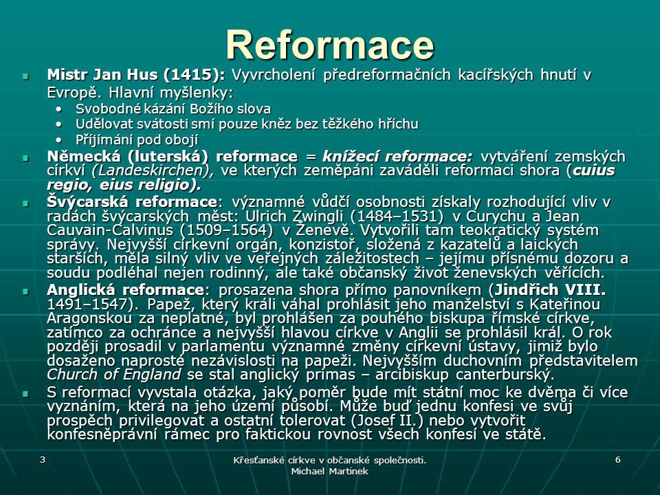 3 Křesťanské církve v občanské společnosti. Michael Martinek 6 Reformace Mistr Jan Hus (1415): Vyvrcholení předreformačních kacířských hnutí v Evropě.