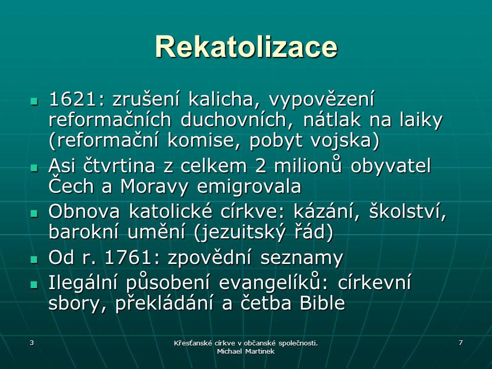 3 Křesťanské církve v občanské společnosti. Michael Martinek 7 Rekatolizace 1621: zrušení kalicha, vypovězení reformačních duchovních, nátlak na laiky