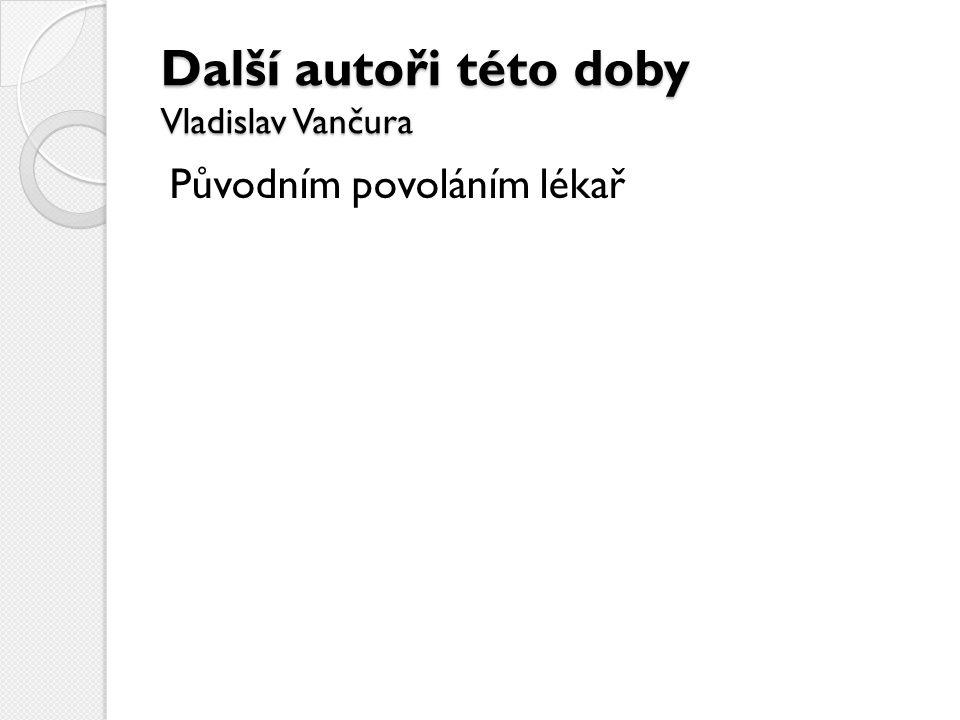 Další autoři této doby Vladislav Vančura Původním povoláním lékař