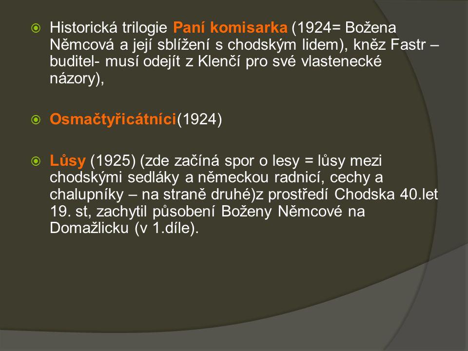  Historická trilogie Paní komisarka (1924= Božena Němcová a její sblížení s chodským lidem), kněz Fastr – buditel- musí odejít z Klenčí pro své vlastenecké názory),  Osmačtyřicátníci(1924)  Lůsy (1925) (zde začíná spor o lesy = lůsy mezi chodskými sedláky a německou radnicí, cechy a chalupníky – na straně druhé)z prostředí Chodska 40.let 19.