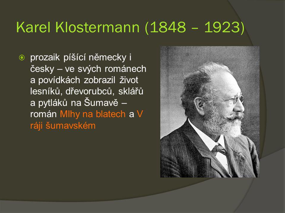 Karel Klostermann (1848 – 1923)  prozaik píšící německy i česky – ve svých románech a povídkách zobrazil život lesníků, dřevorubců, sklářů a pytláků na Šumavě – román Mlhy na blatech a V ráji šumavském