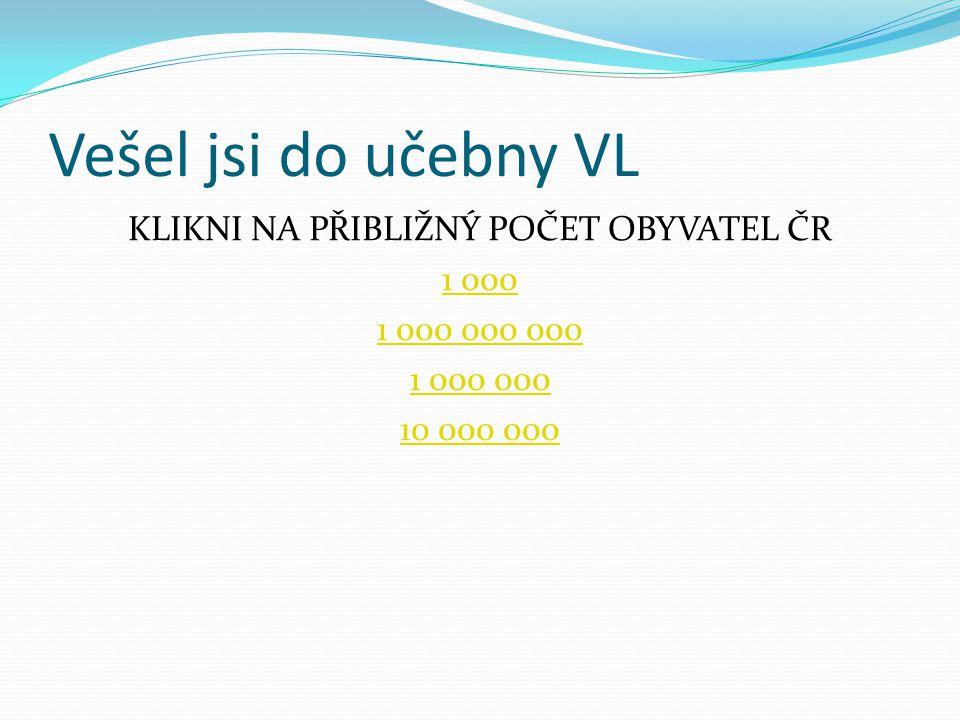 Vešel jsi do učebny VL KLIKNI NA PŘIBLIŽNÝ POČET OBYVATEL ČR 1 000 1 000 000 000 1 000 000 10 000 000