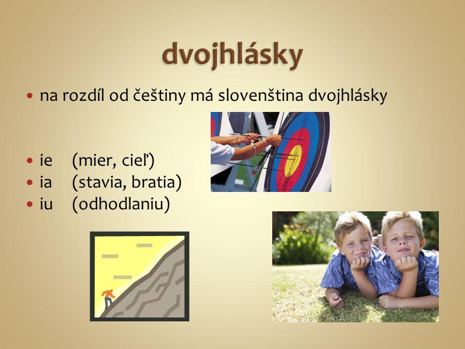na rozdíl od češtiny má slovenština dvojhlásky ie(mier, cieľ) ia(stavia, bratia) iu (odhodlaniu)