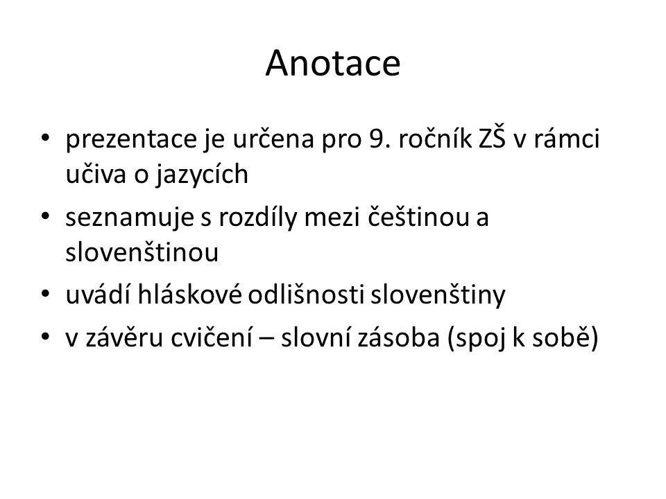 Anotace prezentace je určena pro 9. ročník ZŠ v rámci učiva o jazycích seznamuje s rozdíly mezi češtinou a slovenštinou uvádí hláskové odlišnosti slov
