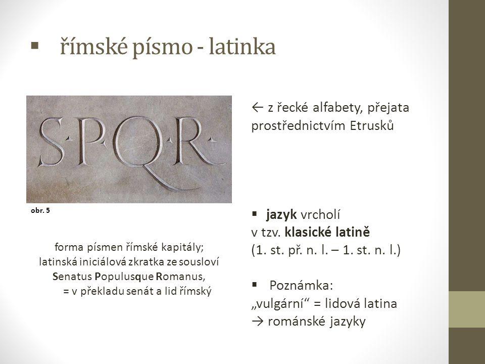  římské písmo - latinka ← z řecké alfabety, přejata prostřednictvím Etrusků  jazyk vrcholí v tzv. klasické latině (1. st. př. n. l. – 1. st. n. l.)