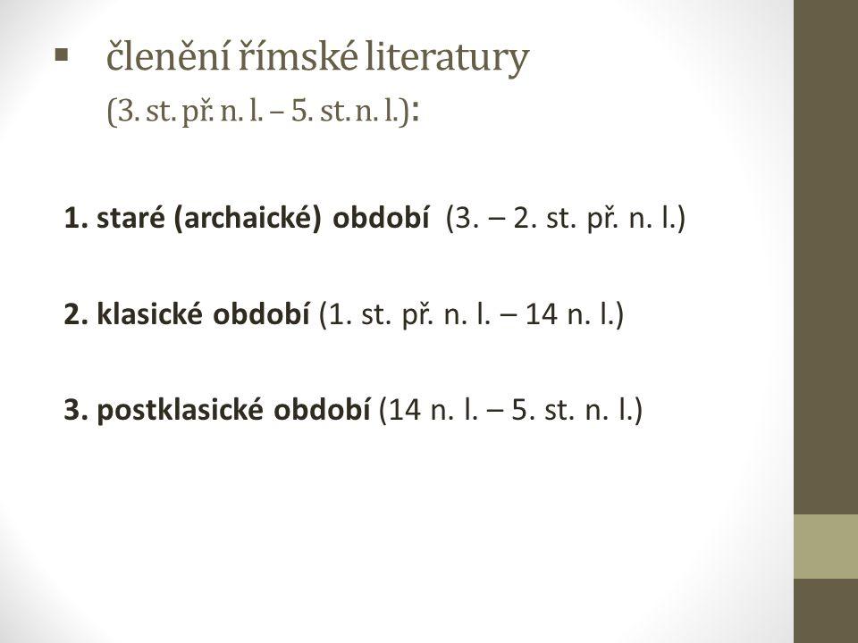  členění římské literatury (3. st. př. n. l. – 5. st. n. l.) : 1. staré (archaické) období (3. – 2. st. př. n. l.) 2. klasické období (1. st. př. n.