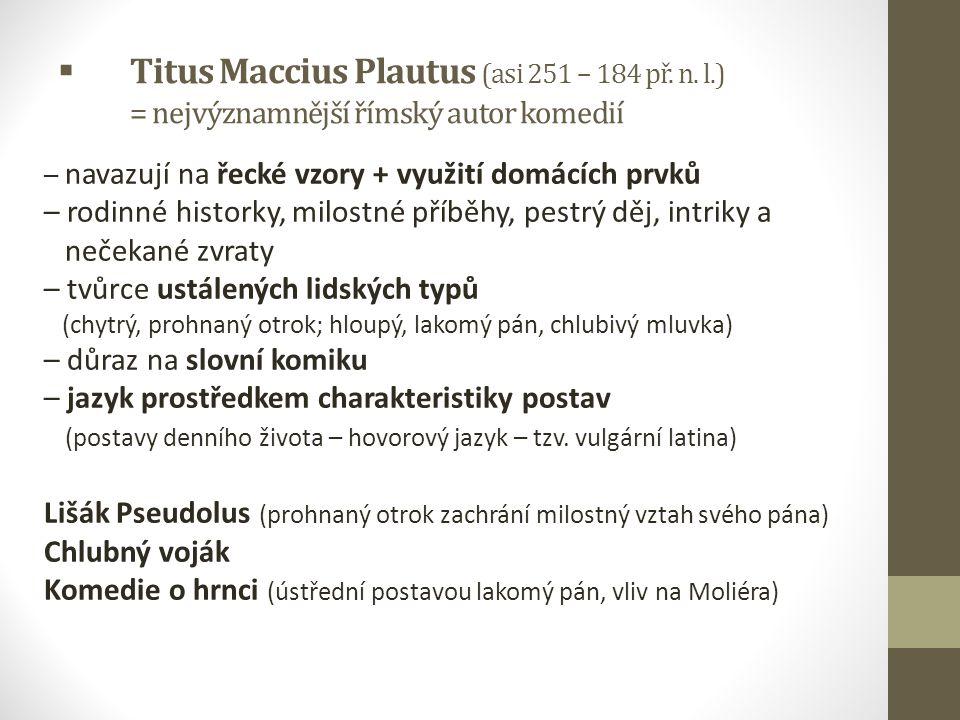  Titus Maccius Plautus (asi 251 – 184 př. n. l.) = nejvýznamnější římský autor komedií – navazují na řecké vzory + využití domácích prvků – rodinné h