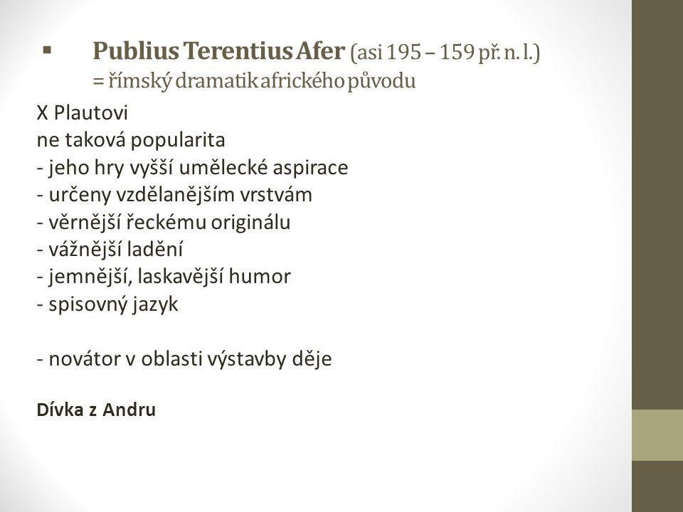  Publius Terentius Afer (asi 195 – 159 př. n. l.) = římský dramatik afrického původu X Plautovi ne taková popularita - jeho hry vyšší umělecké aspira