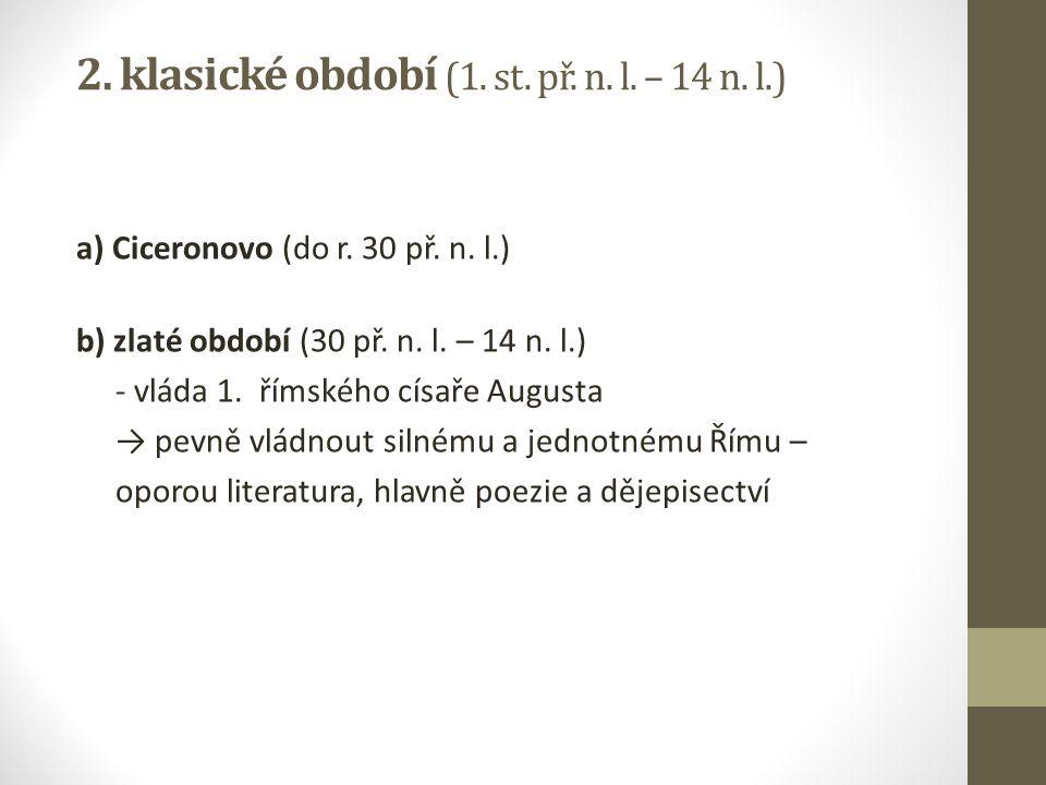 2. klasické období (1. st. př. n. l. – 14 n. l.) a) Ciceronovo (do r. 30 př. n. l.) b) zlaté období (30 př. n. l. – 14 n. l.) - vláda 1. římského císa