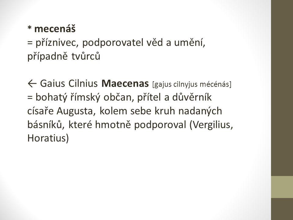 * mecenáš = příznivec, podporovatel věd a umění, případně tvůrců ← Gaius Cilnius Maecenas [gajus cilnyjus mécénás] = bohatý římský občan, přítel a dův