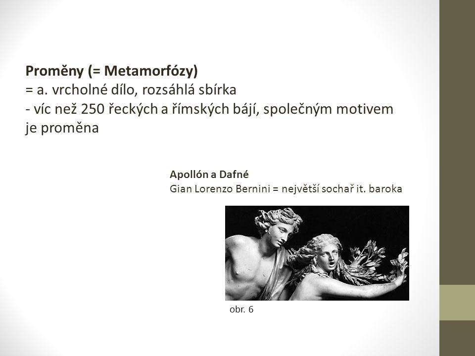 Proměny (= Metamorfózy) = a. vrcholné dílo, rozsáhlá sbírka - víc než 250 řeckých a římských bájí, společným motivem je proměna obr. 6 Apollón a Dafné