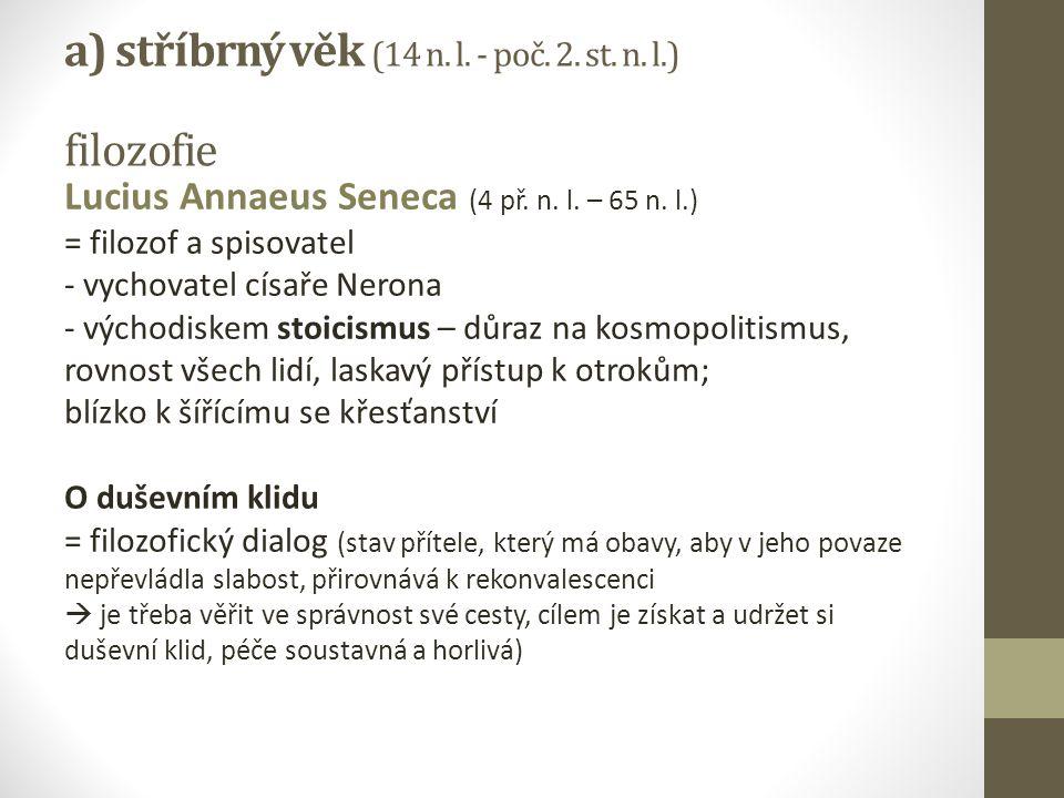 a) stříbrný věk (14 n. l. - poč. 2. st. n. l.) filozofie Lucius Annaeus Seneca (4 př. n. l. – 65 n. l.) = filozof a spisovatel - vychovatel císaře Ner