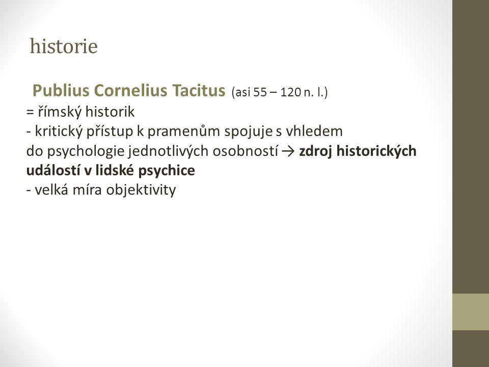 historie Publius Cornelius Tacitus (asi 55 – 120 n. l.) = římský historik - kritický přístup k pramenům spojuje s vhledem do psychologie jednotlivých