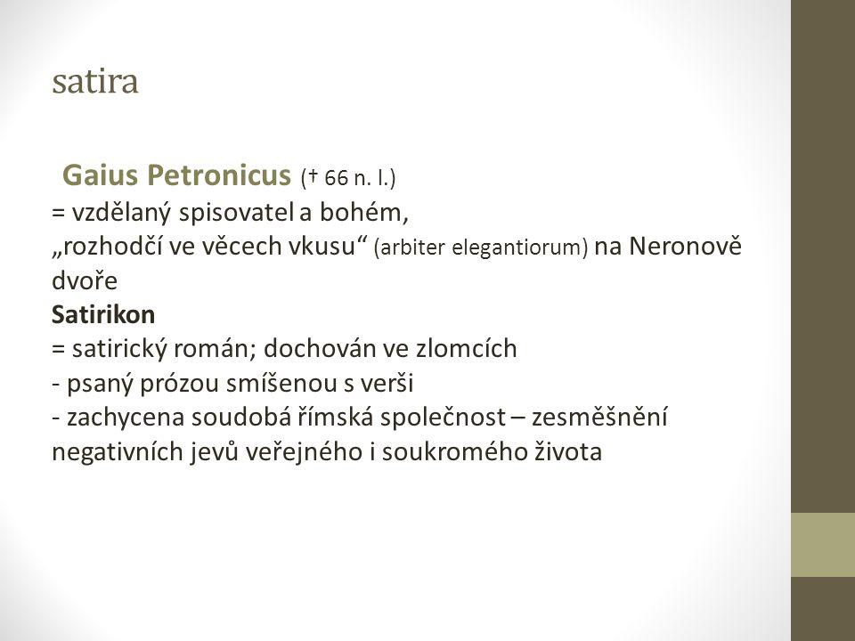 """satira Gaius Petronicus († 66 n. l.) = vzdělaný spisovatel a bohém, """"rozhodčí ve věcech vkusu"""" (arbiter elegantiorum) na Neronově dvoře Satirikon = sa"""