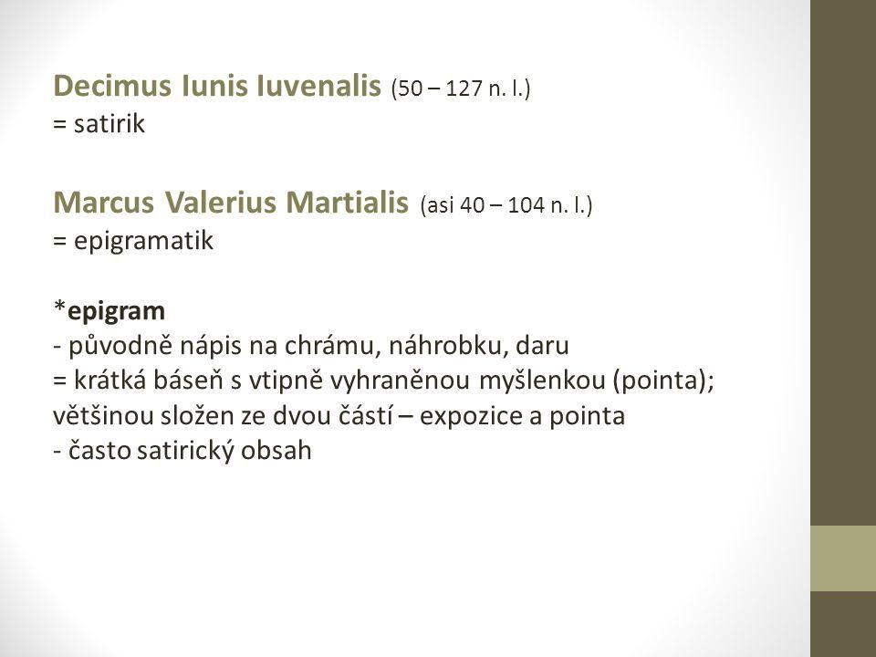 Decimus Iunis Iuvenalis (50 – 127 n. l.) = satirik Marcus Valerius Martialis (asi 40 – 104 n. l.) = epigramatik *epigram - původně nápis na chrámu, ná