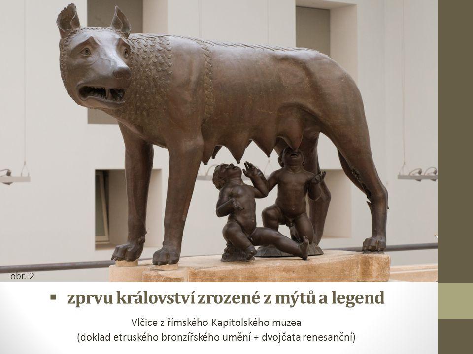  zprvu království zrozené z mýtů a legend Vlčice z římského Kapitolského muzea (doklad etruského bronzířského umění + dvojčata renesanční) obr. 2