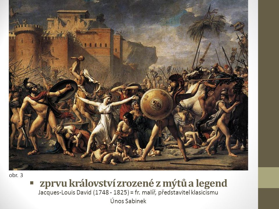  zprvu království zrozené z mýtů a legend Jacques-Louis David (1748 - 1825) = fr. malíř, představitel klasicismu Únos Sabinek obr. 3