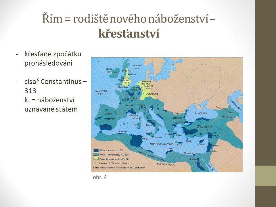 Řím = rodiště nového náboženství – křesťanství -křesťané zpočátku pronásledováni -císař Constantinus – 313 k. = náboženství uznávané státem obr. 4