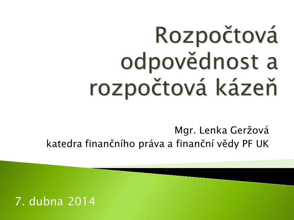 Mgr. Lenka Geržová katedra finančního práva a finanční vědy PF UK 7. dubna 2014 Rozpočtová odpovědnost a rozpočtová kázeň