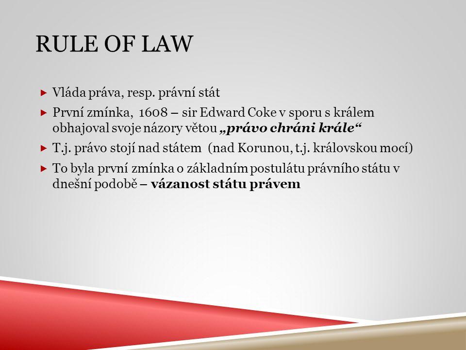 """RULE OF LAW  Vláda práva, resp. právní stát  První zmínka, 1608 – sir Edward Coke v sporu s králem obhajoval svoje názory větou """"právo chráni krále"""""""