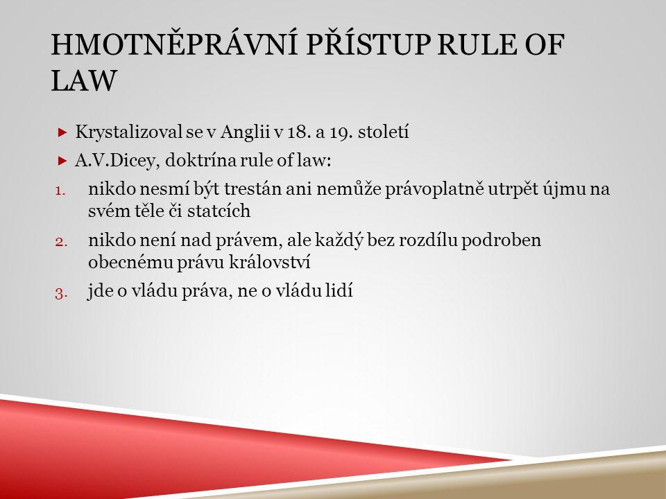 HMOTNĚPRÁVNÍ PŘÍSTUP RULE OF LAW  Krystalizoval se v Anglii v 18. a 19. století  A.V.Dicey, doktrína rule of law: 1. nikdo nesmí být trestán ani nem