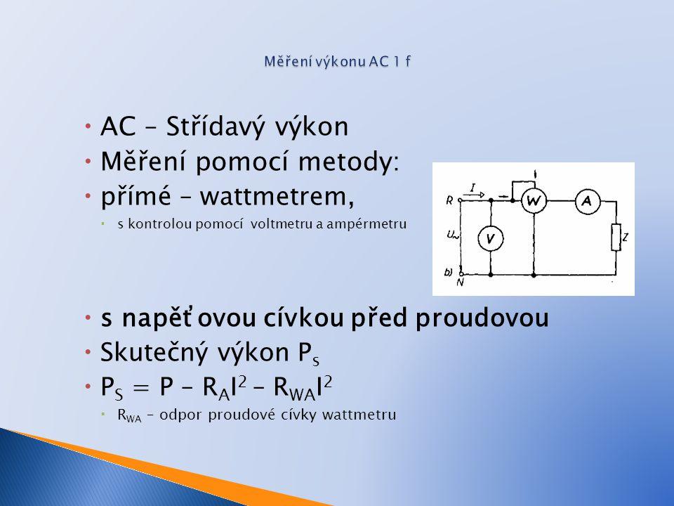  AC – Střídavý výkon  Měření pomocí metody:  přímé – wattmetrem,  s kontrolou pomocí voltmetru a ampérmetru  s napěťovou cívkou před proudovou  Skutečný výkon P s  P S = P – R A I 2 – R WA I 2  R WA – odpor proudové cívky wattmetru