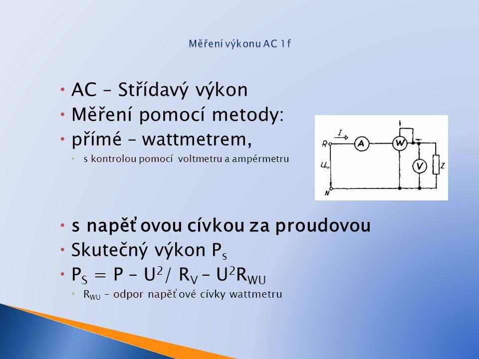  AC – Střídavý výkon  Měření pomocí metody:  přímé – wattmetrem,  s kontrolou pomocí voltmetru a ampérmetru  s napěťovou cívkou za proudovou  Skutečný výkon P s  P S = P – U 2 / R V – U 2 R WU  R WU – odpor napěťové cívky wattmetru