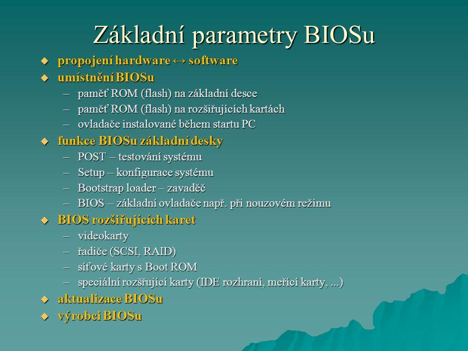 Základní parametry BIOSu  propojení hardware ↔ software  umístnění BIOSu –paměť ROM (flash) na základní desce –paměť ROM (flash) na rozšiřujících kartách –ovladače instalované během startu PC  funkce BIOSu základní desky –POST – testování systému –Setup – konfigurace systému –Bootstrap loader – zavaděč –BIOS – základní ovladače např.