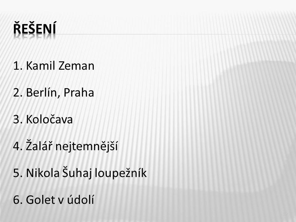 1. Kamil Zeman 2. Berlín, Praha 3. Koločava 4. Žalář nejtemnější 5.