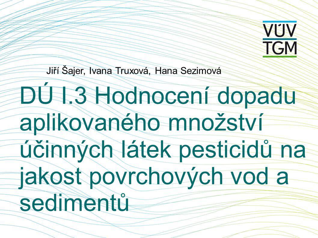 DÚ I.3 Hodnocení dopadu aplikovaného množství účinných látek pesticidů na jakost povrchových vod a sedimentů Jiří Šajer, Ivana Truxová, Hana Sezimová