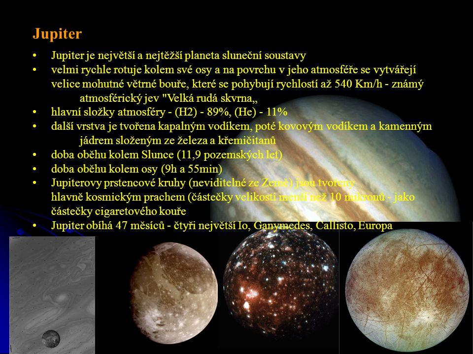 """Jupiter Jupiter je největší a nejtěžší planeta sluneční soustavy velmi rychle rotuje kolem své osy a na povrchu v jeho atmosféře se vytvářejí velice mohutné větrné bouře, které se pohybují rychlostí až 540 Km/h - známý atmosférický jev Velká rudá skvrna"""" hlavní složky atmosféry - (H2) - 89%, (He) - 11% další vrstva je tvořena kapalným vodíkem, poté kovovým vodíkem a kamenným jádrem složeným ze železa a křemičitanů doba oběhu kolem Slunce (11,9 pozemských let) doba oběhu kolem osy (9h a 55min) Jupiterovy prstencové kruhy (neviditelné ze Země) jsou tvořeny hlavně kosmickým prachem (částečky velikosti menší než 10 mikronů - jako částečky cigaretového kouře Jupiter obíhá 47 měsíců - čtyři největší Io, Ganymedes, Callisto, Europa"""