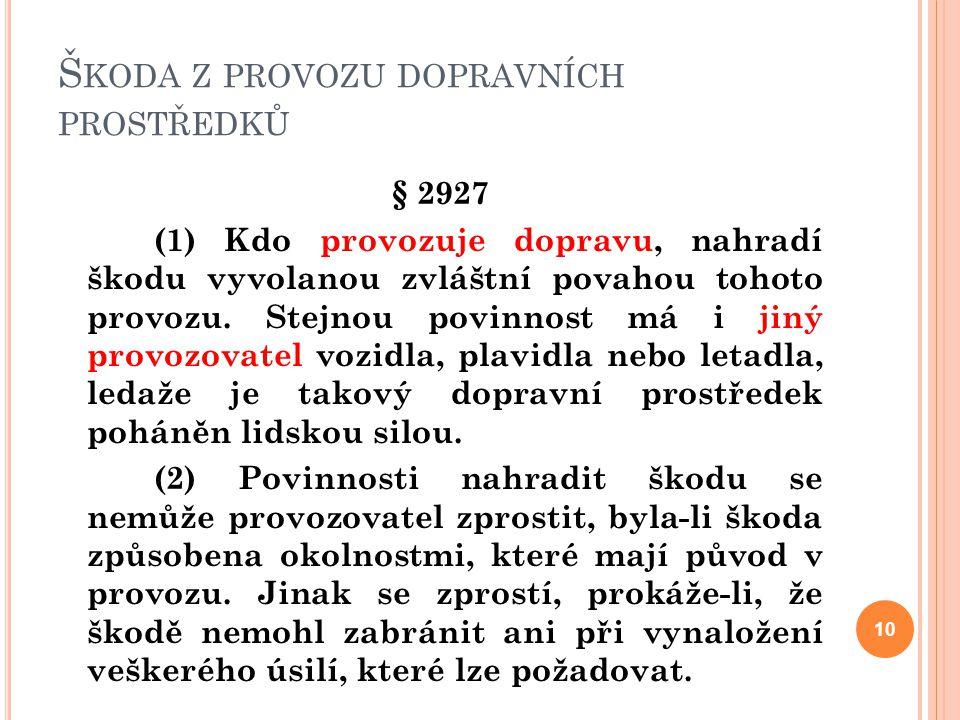 Š KODA Z PROVOZU DOPRAVNÍCH PROSTŘEDKŮ § 2927 (1) Kdo provozuje dopravu, nahradí škodu vyvolanou zvláštní povahou tohoto provozu. Stejnou povinnost má