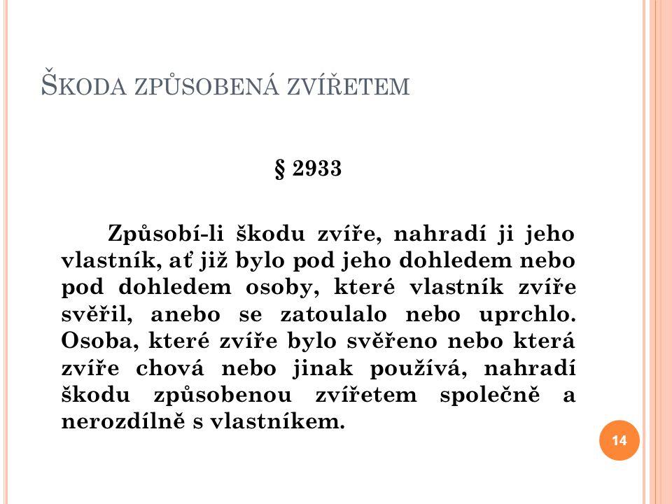 Š KODA ZPŮSOBENÁ ZVÍŘETEM § 2933 Způsobí-li škodu zvíře, nahradí ji jeho vlastník, ať již bylo pod jeho dohledem nebo pod dohledem osoby, které vlastn